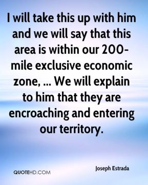 I will take this up with him and we will say that this area is within our 200-mile exclusive economic zone, ... We will explain to him that they are encroaching and entering our territory.