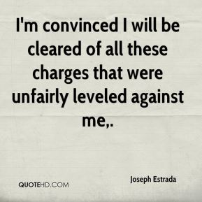 I'm convinced I will be cleared of all these charges that were unfairly leveled against me.