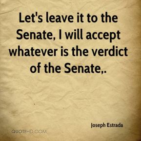 Let's leave it to the Senate, I will accept whatever is the verdict of the Senate.