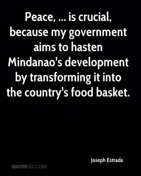 Peace, ... is crucial, because my government aims to hasten Mindanao's development by transforming it into the country's food basket.