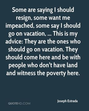 Some are saying I should resign, some want me impeached, some say I should go on vacation, ... This is my advice: They are the ones who should go on vacation. They should come here and be with people who don't have land and witness the poverty here.