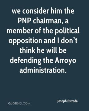 we consider him the PNP chairman, a member of the political opposition and I don't think he will be defending the Arroyo administration.