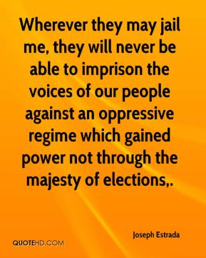 Wherever they may jail me, they will never be able to imprison the voices of our people against an oppressive regime which gained power not through the majesty of elections.