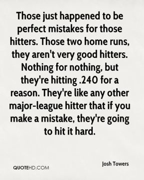 Josh Towers  - Those just happened to be perfect mistakes for those hitters. Those two home runs, they aren't very good hitters. Nothing for nothing, but they're hitting .240 for a reason. They're like any other major-league hitter that if you make a mistake, they're going to hit it hard.