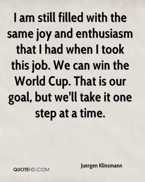 Juergen Klinsmann  - I am still filled with the same joy and enthusiasm that I had when I took this job. We can win the World Cup. That is our goal, but we'll take it one step at a time.