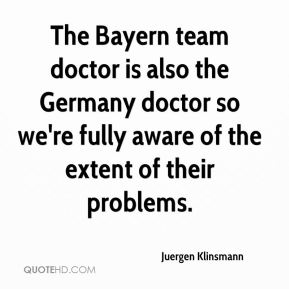 Juergen Klinsmann  - The Bayern team doctor is also the Germany doctor so we're fully aware of the extent of their problems.