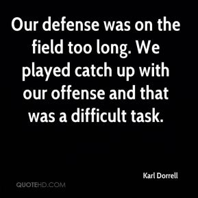 Karl Dorrell  - Our defense was on the field too long. We played catch up with our offense and that was a difficult task.