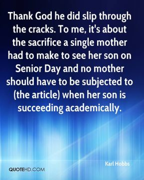 Karl Hobbs  - Thank God he did slip through the cracks. To me, it's about the sacrifice a single mother had to make to see her son on Senior Day and no mother should have to be subjected to (the article) when her son is succeeding academically.