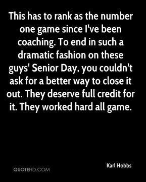 Karl Hobbs  - This has to rank as the number one game since I've been coaching. To end in such a dramatic fashion on these guys' Senior Day, you couldn't ask for a better way to close it out. They deserve full credit for it. They worked hard all game.