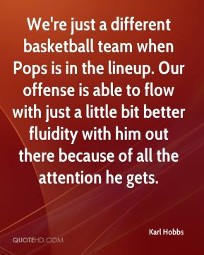Karl Hobbs  - We're just a different basketball team when Pops is in the lineup. Our offense is able to flow with just a little bit better fluidity with him out there because of all the attention he gets.
