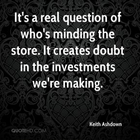 Keith Ashdown  - It's a real question of who's minding the store. It creates doubt in the investments we're making.