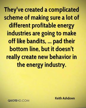 Keith Ashdown  - They've created a complicated scheme of making sure a lot of different profitable energy industries are going to make off like bandits, ... pad their bottom line, but it doesn't really create new behavior in the energy industry.