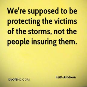 Keith Ashdown  - We're supposed to be protecting the victims of the storms, not the people insuring them.