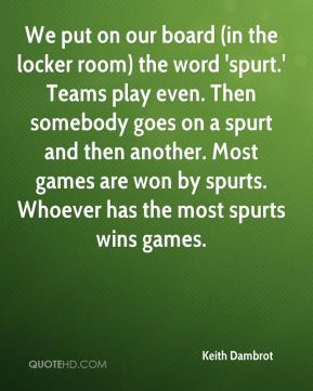 Keith Dambrot  - We put on our board (in the locker room) the word 'spurt.' Teams play even. Then somebody goes on a spurt and then another. Most games are won by spurts. Whoever has the most spurts wins games.