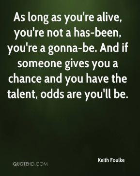 Keith Foulke  - As long as you're alive, you're not a has-been, you're a gonna-be. And if someone gives you a chance and you have the talent, odds are you'll be.