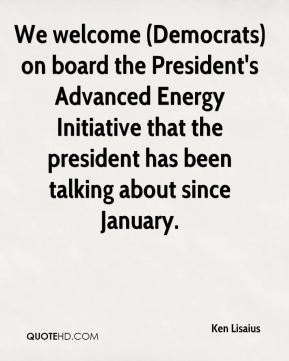 We welcome (Democrats) on board the President's Advanced Energy Initiative that the president has been talking about since January.