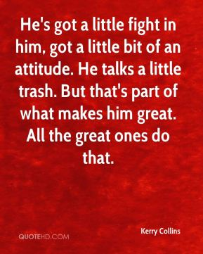 He's got a little fight in him, got a little bit of an attitude. He talks a little trash. But that's part of what makes him great. All the great ones do that.