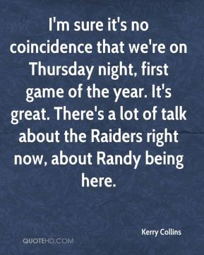Kerry Collins  - I'm sure it's no coincidence that we're on Thursday night, first game of the year. It's great. There's a lot of talk about the Raiders right now, about Randy being here.