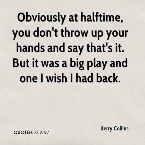 Kerry Collins  - Obviously at halftime, you don't throw up your hands and say that's it. But it was a big play and one I wish I had back.