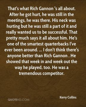 That's what Rich Gannon 's all about. After he got hurt, he was still in the meetings, he was there. His neck was hurting but he was still a part of it and really wanted us to be successful. That pretty much says it all about him. He's one of the smartest quarterbacks I've ever been around. ... I don't think there's anyone better than Rich Gannon . He showed that week in and week out the way he played, too. He was a tremendous competitor.