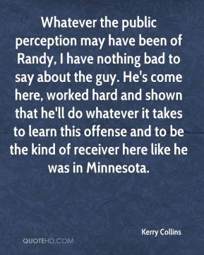 Kerry Collins  - Whatever the public perception may have been of Randy, I have nothing bad to say about the guy. He's come here, worked hard and shown that he'll do whatever it takes to learn this offense and to be the kind of receiver here like he was in Minnesota.