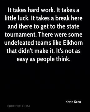 Kevin Keen  - It takes hard work. It takes a little luck. It takes a break here and there to get to the state tournament. There were some undefeated teams like Elkhorn that didn't make it. It's not as easy as people think.