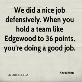 Kevin Keen  - We did a nice job defensively. When you hold a team like Edgewood to 36 points, you're doing a good job.