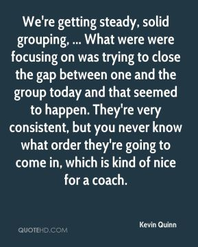 Kevin Quinn  - We're getting steady, solid grouping, ... What were were focusing on was trying to close the gap between one and the group today and that seemed to happen. They're very consistent, but you never know what order they're going to come in, which is kind of nice for a coach.