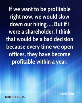 Kevin Ryan  - If we want to be profitable right now, we would slow down our hiring, ... But if I were a shareholder, I think that would be a bad decision because every time we open offices, they have become profitable within a year.