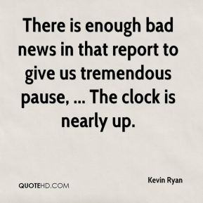 Kevin Ryan  - There is enough bad news in that report to give us tremendous pause, ... The clock is nearly up.