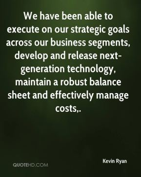 We have been able to execute on our strategic goals across our business segments, develop and release next-generation technology, maintain a robust balance sheet and effectively manage costs.