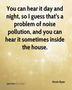 Kevin Ryan  - You can hear it day and night, so I guess that's a problem of noise pollution, and you can hear it sometimes inside the house.