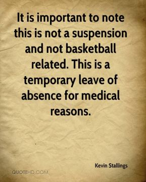 Kevin Stallings  - It is important to note this is not a suspension and not basketball related. This is a temporary leave of absence for medical reasons.