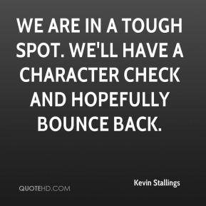 Kevin Stallings  - We are in a tough spot. We'll have a character check and hopefully bounce back.