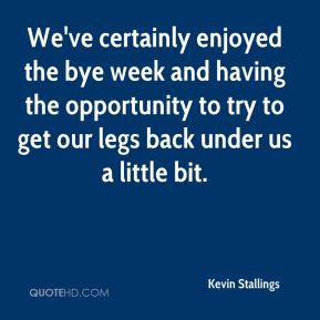 Kevin Stallings  - We've certainly enjoyed the bye week and having the opportunity to try to get our legs back under us a little bit.