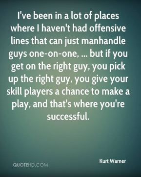 Kurt Warner  - I've been in a lot of places where I haven't had offensive lines that can just manhandle guys one-on-one, ... but if you get on the right guy, you pick up the right guy, you give your skill players a chance to make a play, and that's where you're successful.