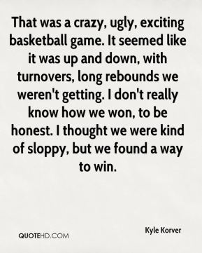Kyle Korver  - That was a crazy, ugly, exciting basketball game. It seemed like it was up and down, with turnovers, long rebounds we weren't getting. I don't really know how we won, to be honest. I thought we were kind of sloppy, but we found a way to win.