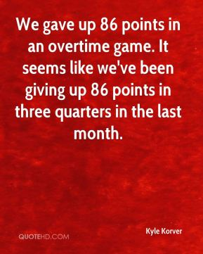 Kyle Korver  - We gave up 86 points in an overtime game. It seems like we've been giving up 86 points in three quarters in the last month.