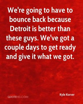 Kyle Korver  - We're going to have to bounce back because Detroit is better than these guys. We've got a couple days to get ready and give it what we got.