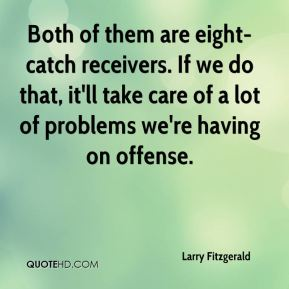 Both of them are eight-catch receivers. If we do that, it'll take care of a lot of problems we're having on offense.