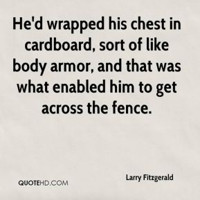 He'd wrapped his chest in cardboard, sort of like body armor, and that was what enabled him to get across the fence.