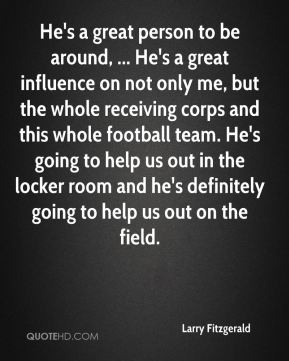 He's a great person to be around, ... He's a great influence on not only me, but the whole receiving corps and this whole football team. He's going to help us out in the locker room and he's definitely going to help us out on the field.