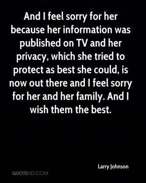 Larry Johnson  - And I feel sorry for her because her information was published on TV and her privacy, which she tried to protect as best she could, is now out there and I feel sorry for her and her family. And I wish them the best.