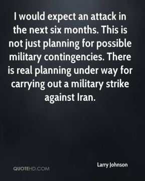 Larry Johnson  - I would expect an attack in the next six months. This is not just planning for possible military contingencies. There is real planning under way for carrying out a military strike against Iran.