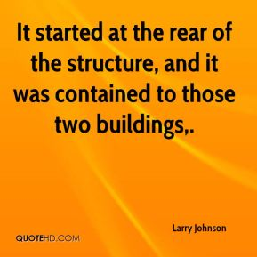 Larry Johnson  - It started at the rear of the structure, and it was contained to those two buildings.