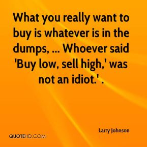 What you really want to buy is whatever is in the dumps, ... Whoever said 'Buy low, sell high,' was not an idiot.' .