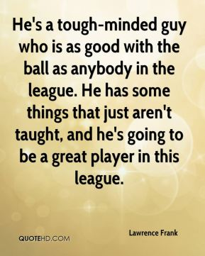 Lawrence Frank  - He's a tough-minded guy who is as good with the ball as anybody in the league. He has some things that just aren't taught, and he's going to be a great player in this league.