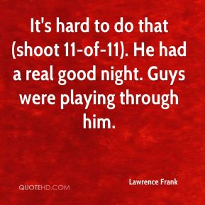 Lawrence Frank  - It's hard to do that (shoot 11-of-11). He had a real good night. Guys were playing through him.