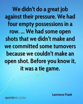 Lawrence Frank  - We didn't do a great job against their pressure. We had four empty possessions in a row. ... We had some open shots that we didn't make and we committed some turnovers because we couldn't make an open shot. Before you know it, it was a tie game.