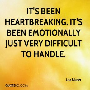 It's been heartbreaking. It's been emotionally just very difficult to handle.